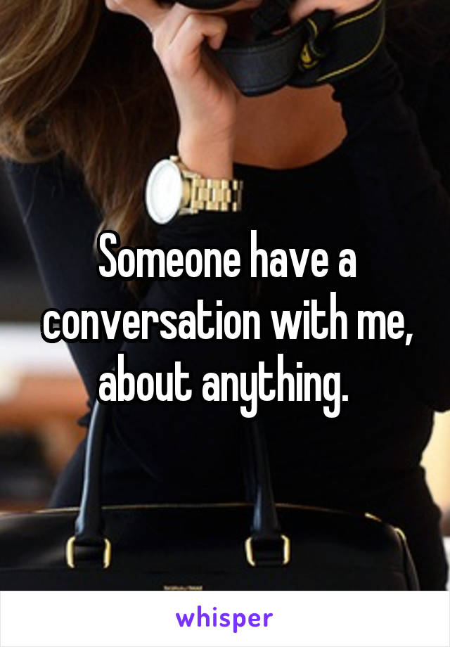 Someone have a conversation with me, about anything.