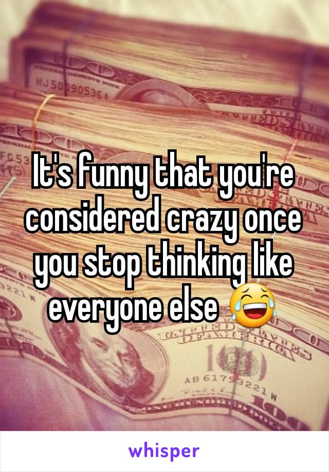 It's funny that you're considered crazy once you stop thinking like everyone else 😂