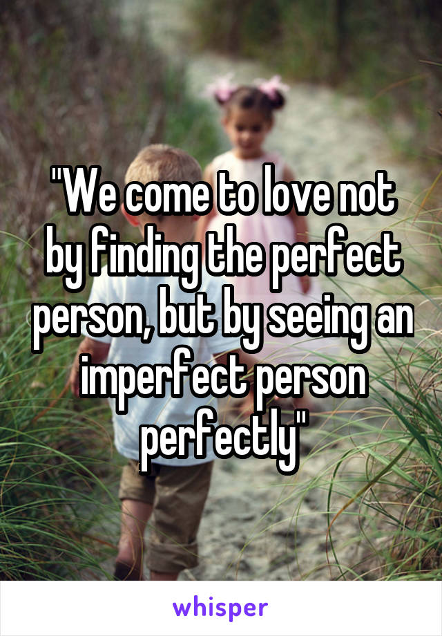 """We come to love not by finding the perfect person, but by seeing an imperfect person perfectly"""