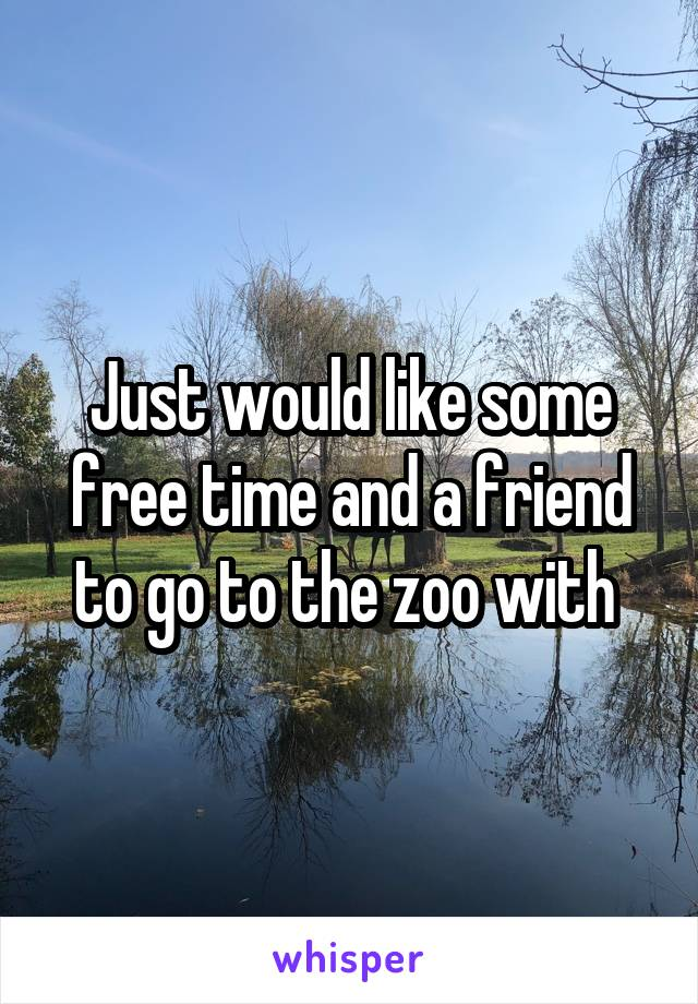 Just would like some free time and a friend to go to the zoo with