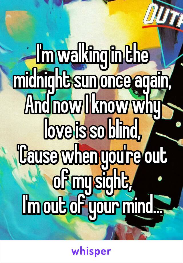 I'm walking in the midnight sun once again, And now I know why love is so blind, 'Cause when you're out of my sight, I'm out of your mind...