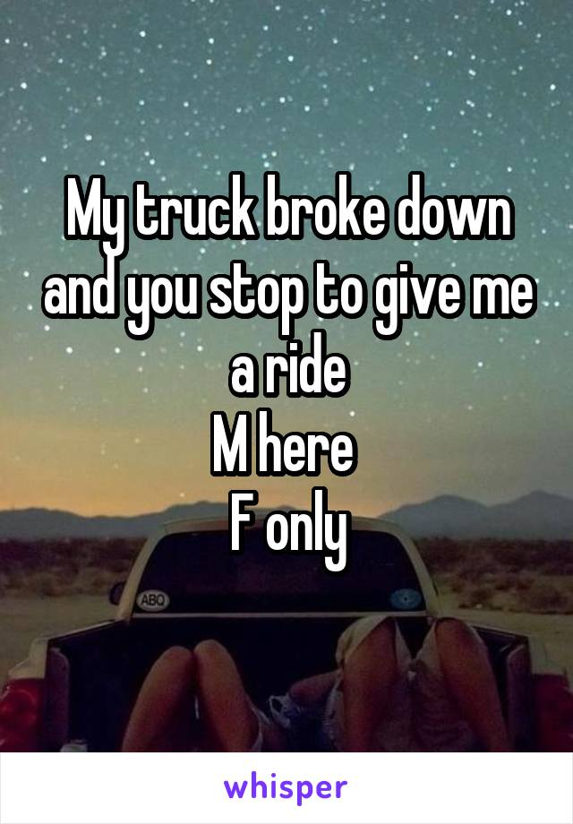 My truck broke down and you stop to give me a ride M here  F only