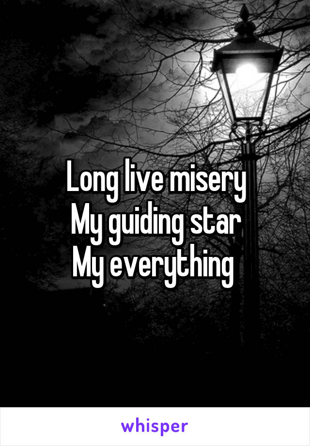 Long live misery My guiding star My everything