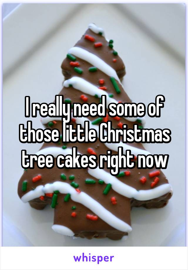 I really need some of those little Christmas tree cakes right now