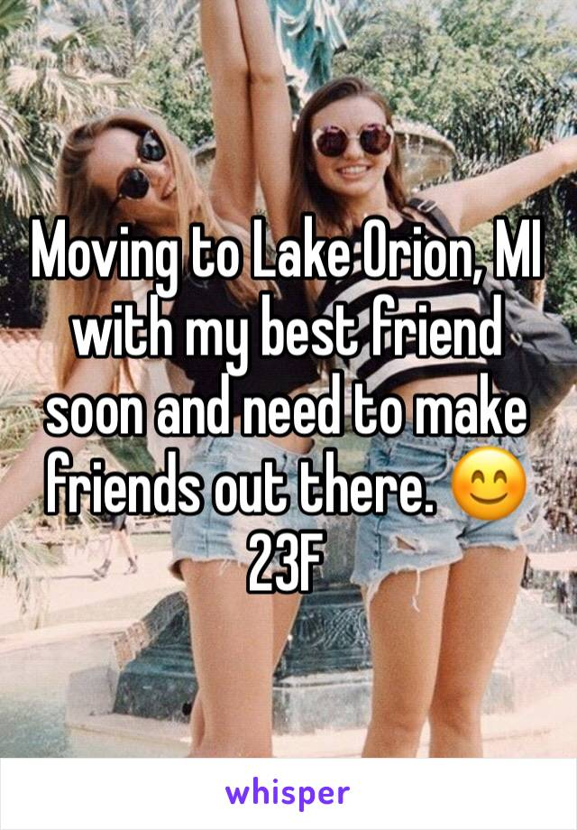 Moving to Lake Orion, MI with my best friend soon and need to make friends out there. 😊 23F