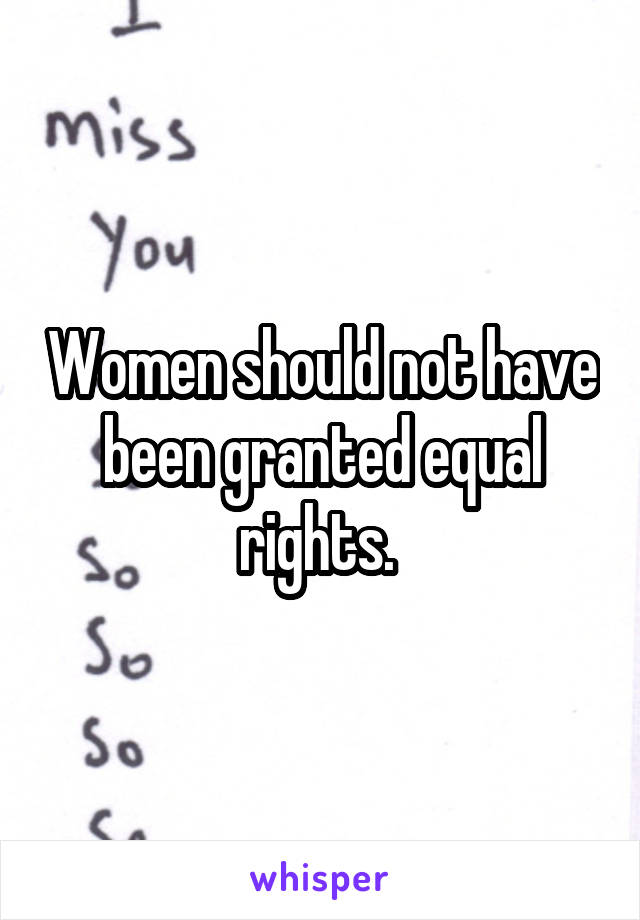 Women should not have been granted equal rights.