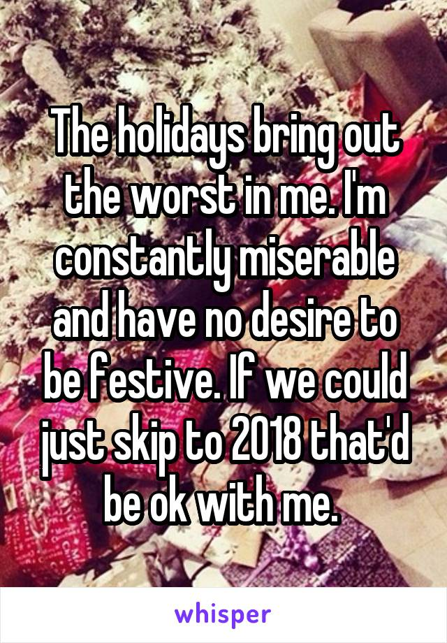 The holidays bring out the worst in me. I'm constantly miserable and have no desire to be festive. If we could just skip to 2018 that'd be ok with me.