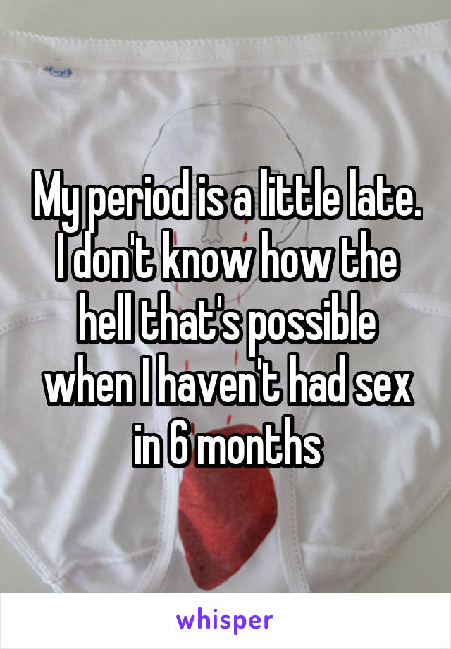 My period is a little late. I don't know how the hell that's possible when I haven't had sex in 6 months