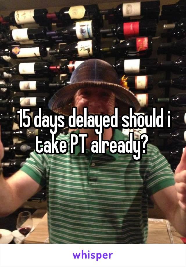 15 days delayed should i take PT already?