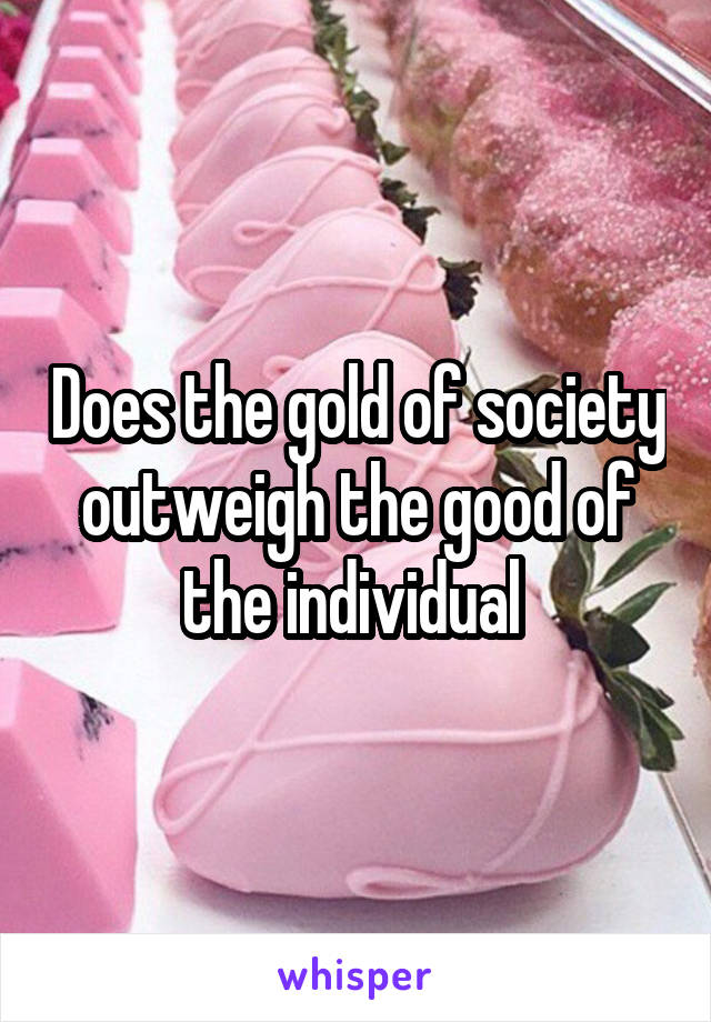 Does the gold of society outweigh the good of the individual