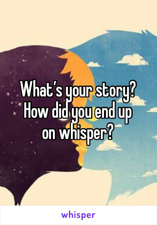 What's your story?  How did you end up on whisper?
