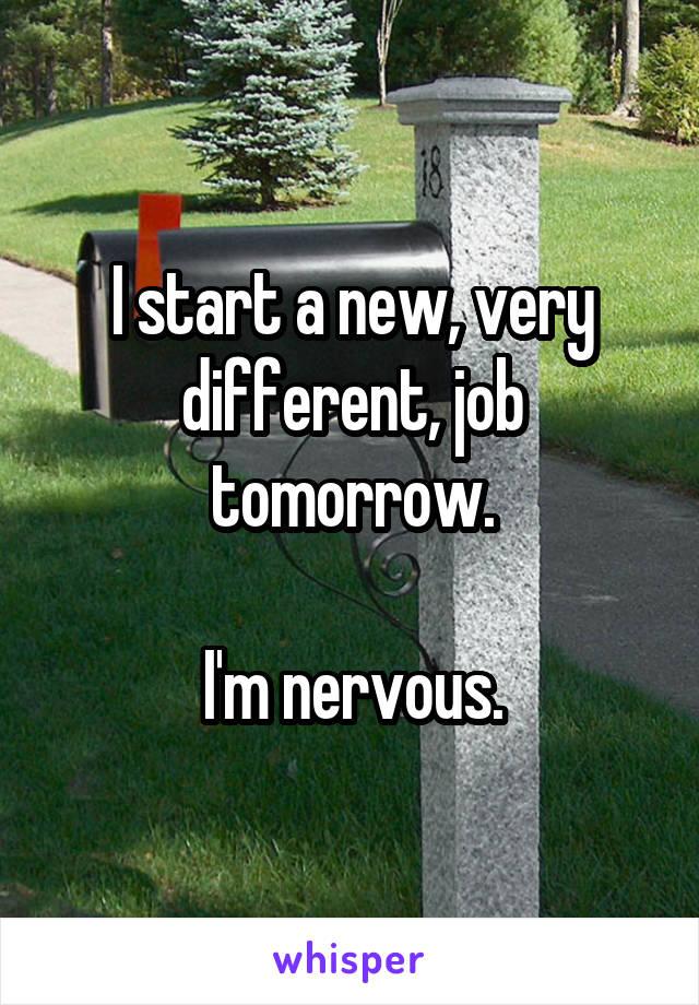 I start a new, very different, job tomorrow.  I'm nervous.