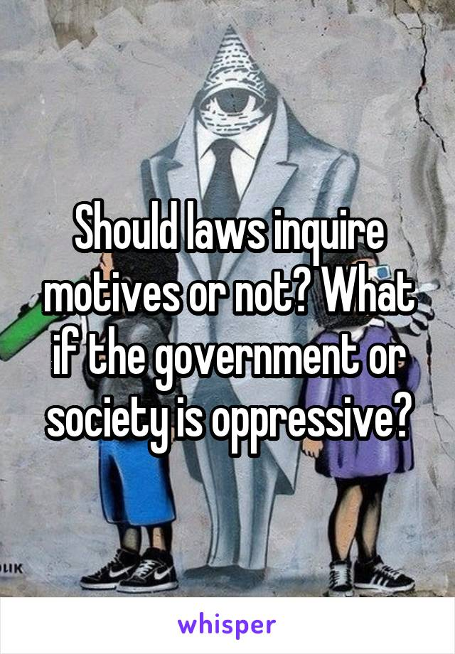 Should laws inquire motives or not? What if the government or society is oppressive?