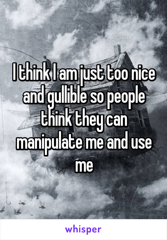 I think I am just too nice and gullible so people think they can manipulate me and use me