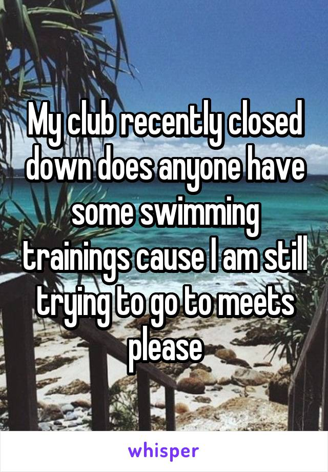 My club recently closed down does anyone have some swimming trainings cause I am still trying to go to meets please
