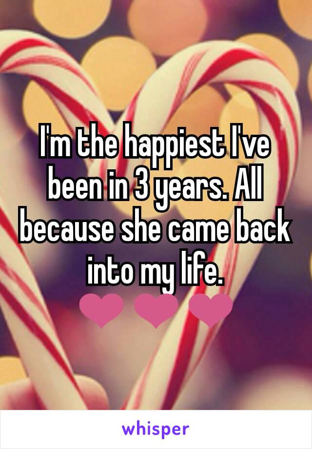 I'm the happiest I've been in 3 years. All because she came back into my life. ❤❤❤