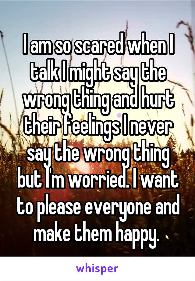 I am so scared when I talk I might say the wrong thing and hurt their feelings I never say the wrong thing but I'm worried. I want to please everyone and make them happy.