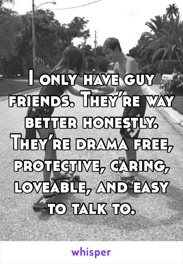 I only have guy friends. They're way better honestly. They're drama free, protective, caring, loveable, and easy to talk to.