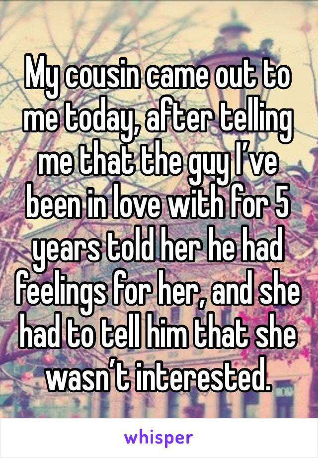 My cousin came out to me today, after telling me that the guy I've been in love with for 5 years told her he had feelings for her, and she had to tell him that she wasn't interested.