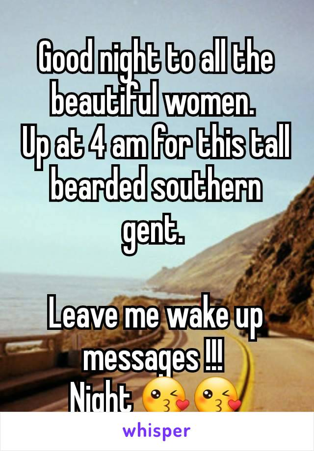 Good night to all the beautiful women.  Up at 4 am for this tall bearded southern gent.   Leave me wake up messages !!!  Night 😘😘