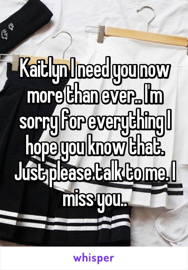Kaitlyn I need you now more than ever.. I'm sorry for everything I hope you know that. Just please talk to me. I miss you..