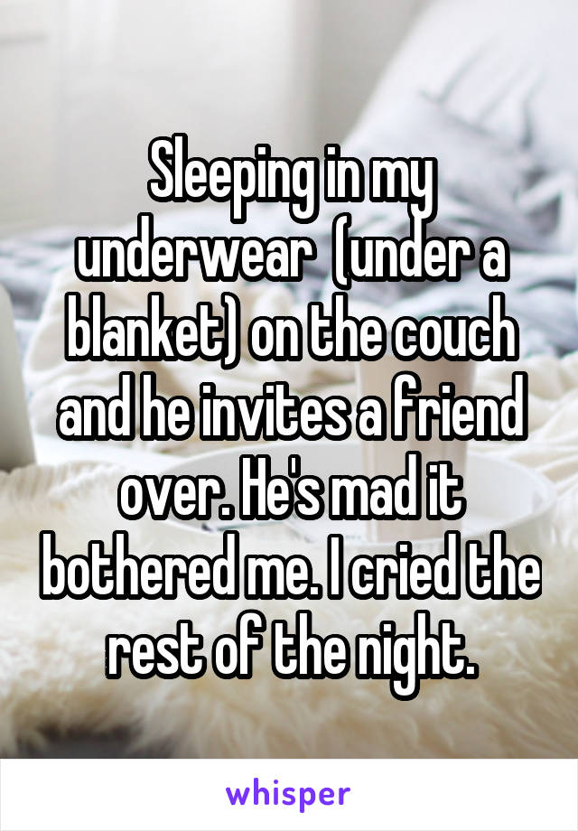 Sleeping in my underwear  (under a blanket) on the couch and he invites a friend over. He's mad it bothered me. I cried the rest of the night.