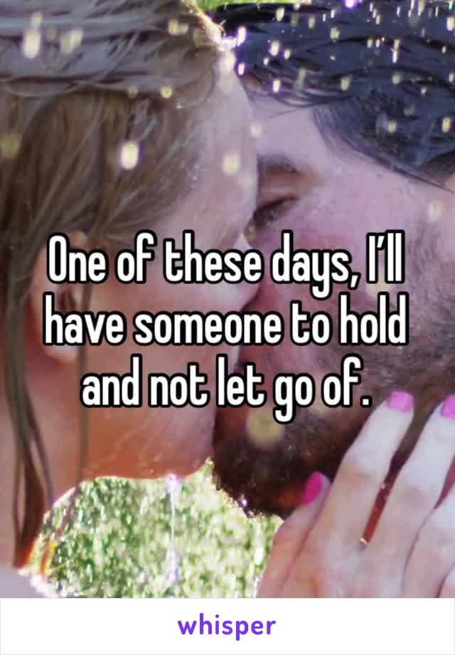 One of these days, I'll have someone to hold and not let go of.