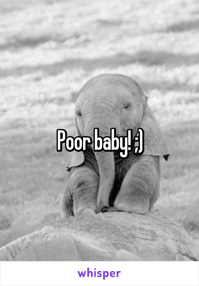 Poor baby! ;)