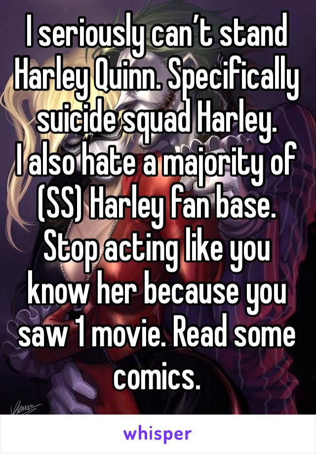 I seriously can't stand Harley Quinn. Specifically suicide squad Harley.  I also hate a majority of (SS) Harley fan base.  Stop acting like you know her because you saw 1 movie. Read some comics.