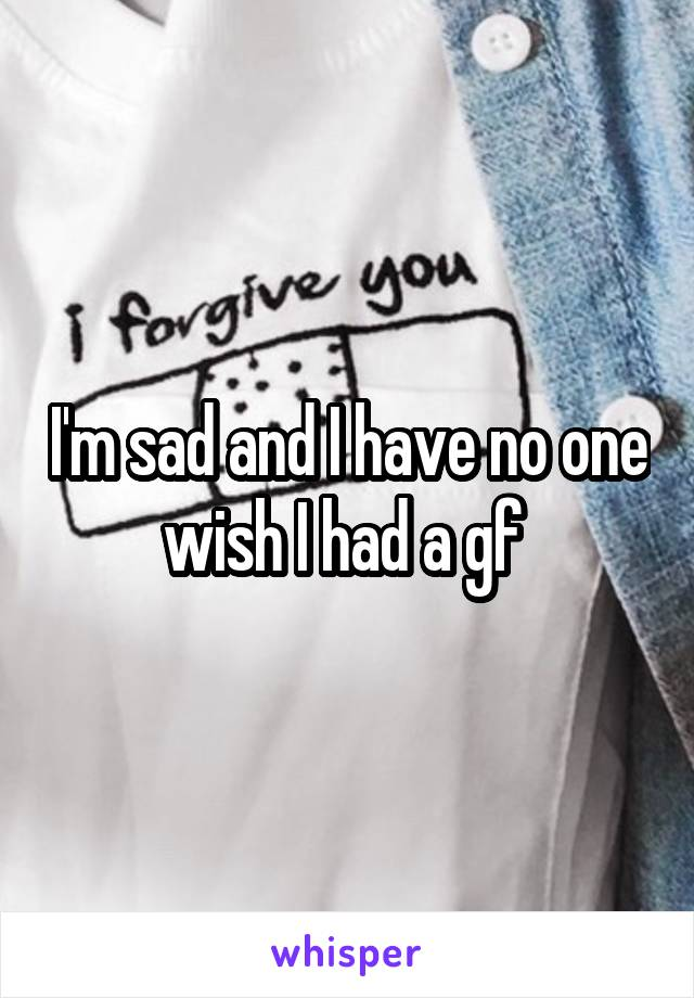 I'm sad and I have no one wish I had a gf