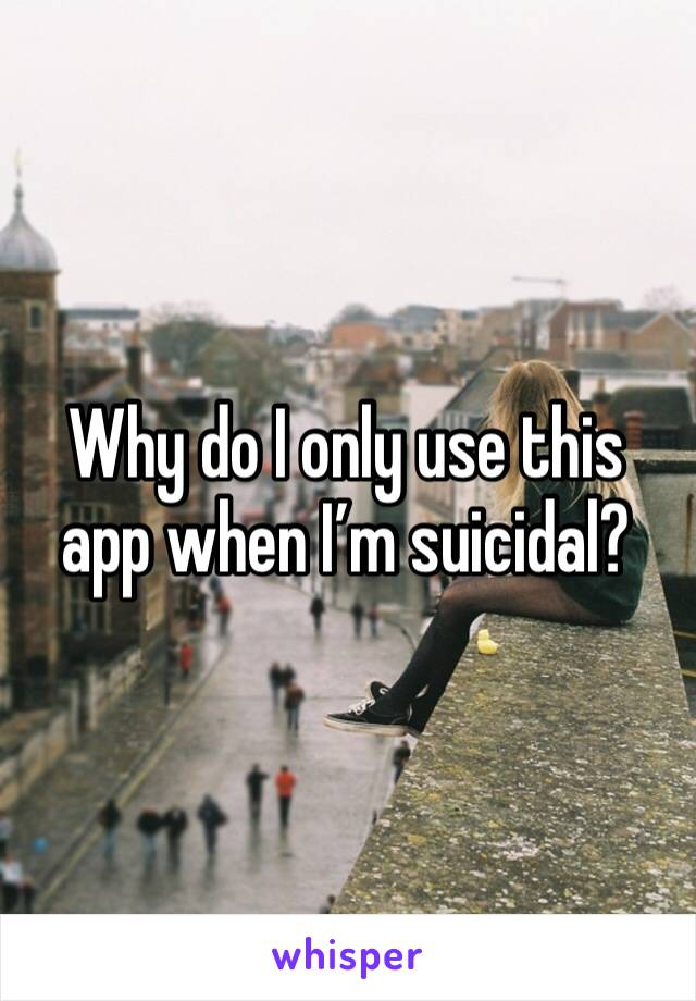Why do I only use this app when I'm suicidal?