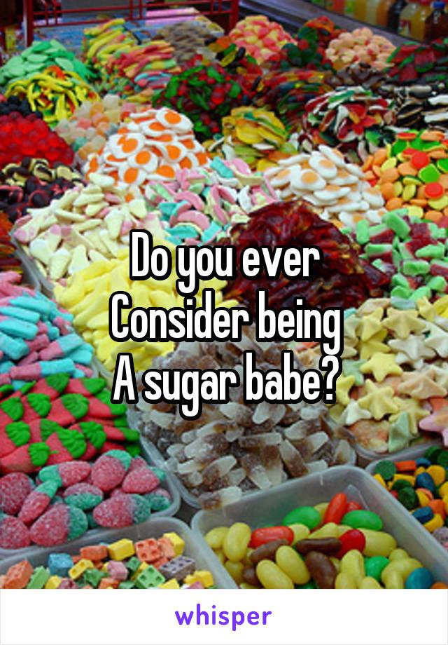 Do you ever Consider being A sugar babe?