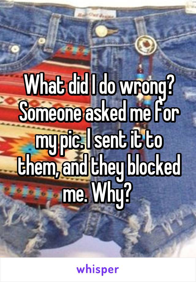 What did I do wrong? Someone asked me for my pic. I sent it to them, and they blocked me. Why?