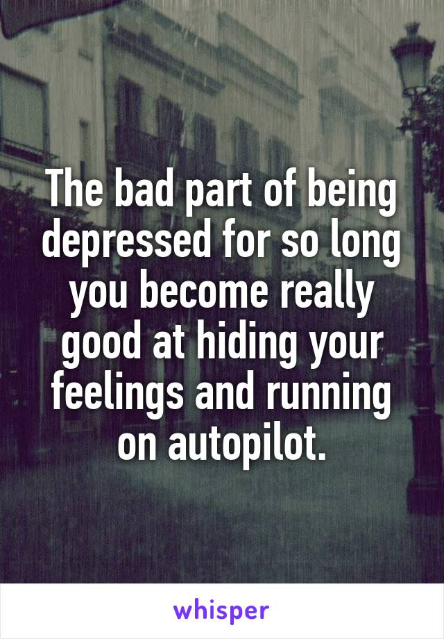 The bad part of being depressed for so long you become really good at hiding your feelings and running on autopilot.