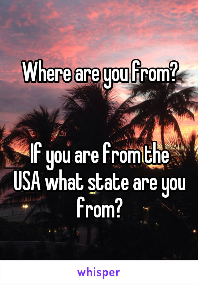 Where are you from?   If you are from the USA what state are you from?