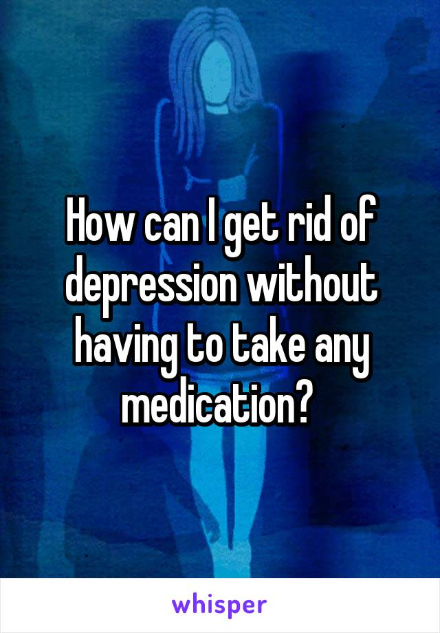 How can I get rid of depression without having to take any medication?