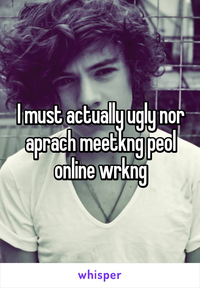 I must actually ugly nor aprach meetkng peol online wrkng