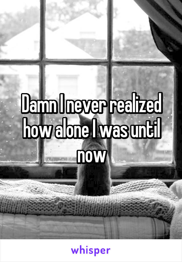 Damn I never realized how alone I was until now