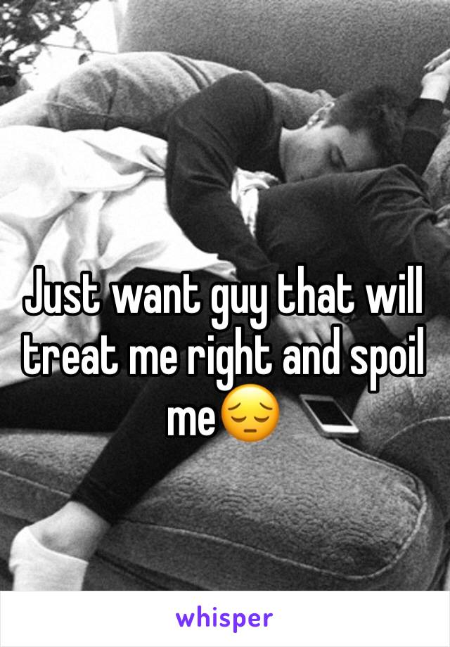 Just want guy that will treat me right and spoil me😔