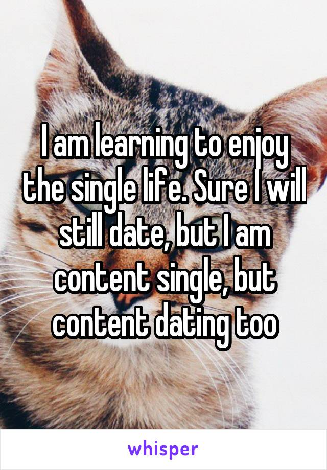 I am learning to enjoy the single life. Sure I will still date, but I am content single, but content dating too