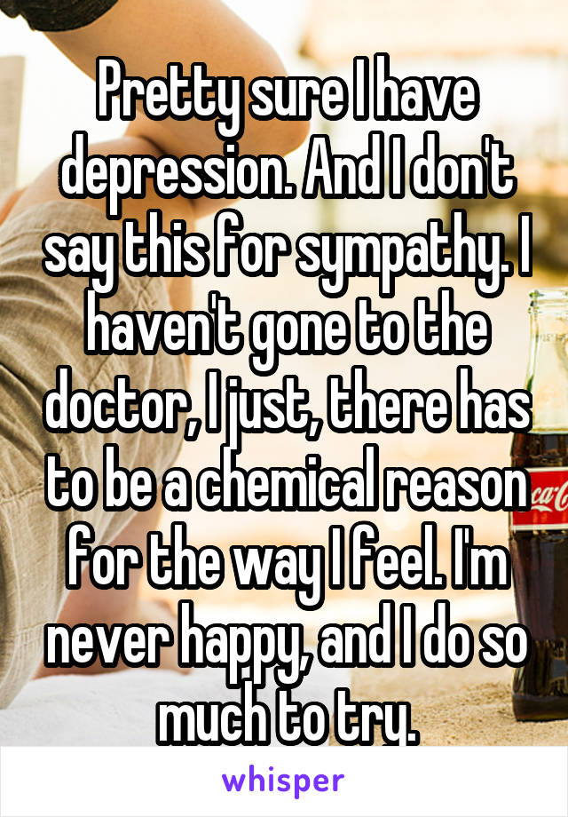Pretty sure I have depression. And I don't say this for sympathy. I haven't gone to the doctor, I just, there has to be a chemical reason for the way I feel. I'm never happy, and I do so much to try.