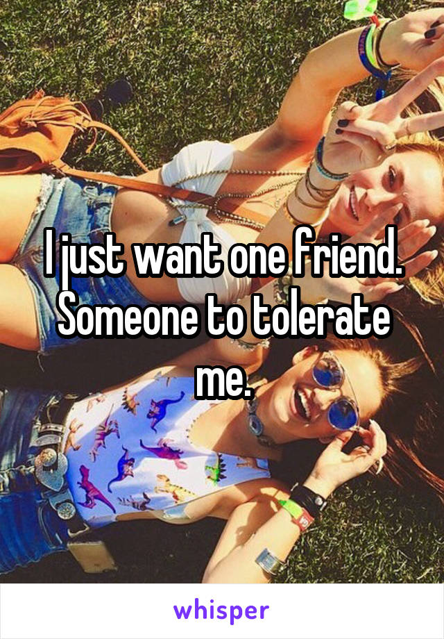 I just want one friend. Someone to tolerate me.