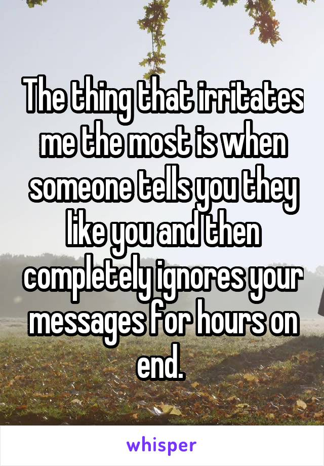 The thing that irritates me the most is when someone tells you they like you and then completely ignores your messages for hours on end.