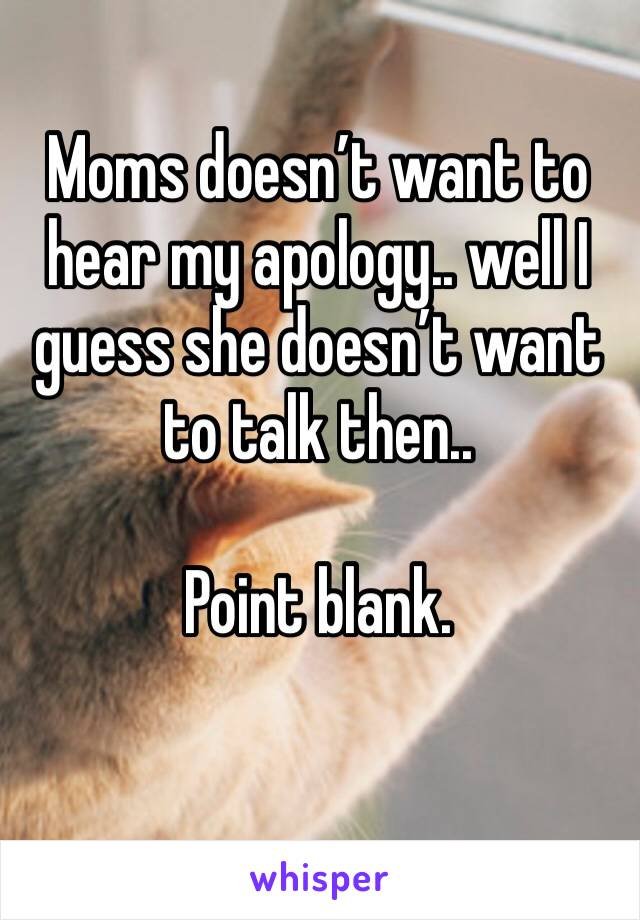 Moms doesn't want to hear my apology.. well I guess she doesn't want to talk then..   Point blank.