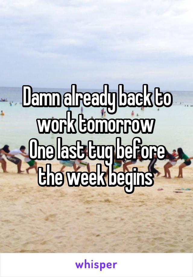 Damn already back to work tomorrow  One last tug before the week begins