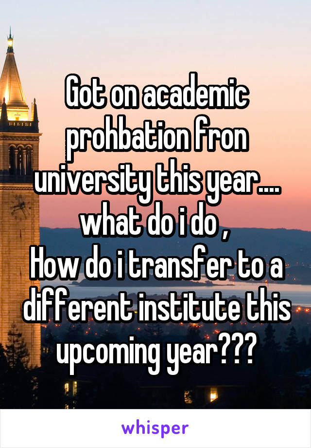 Got on academic prohbation fron university this year.... what do i do ,  How do i transfer to a different institute this upcoming year???