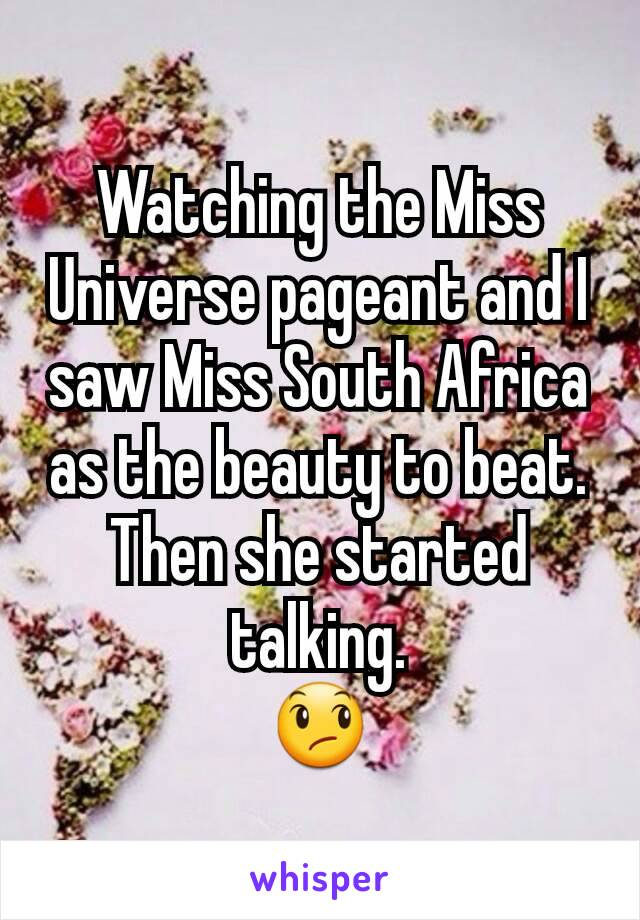 Watching the Miss Universe pageant and I saw Miss South Africa as the beauty to beat. Then she started talking. 😞