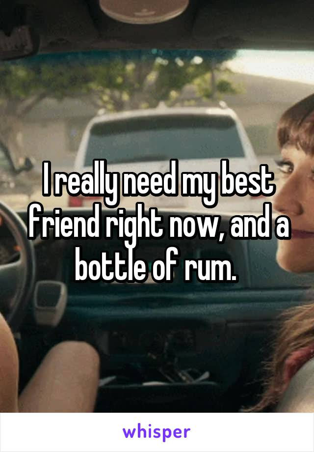 I really need my best friend right now, and a bottle of rum.