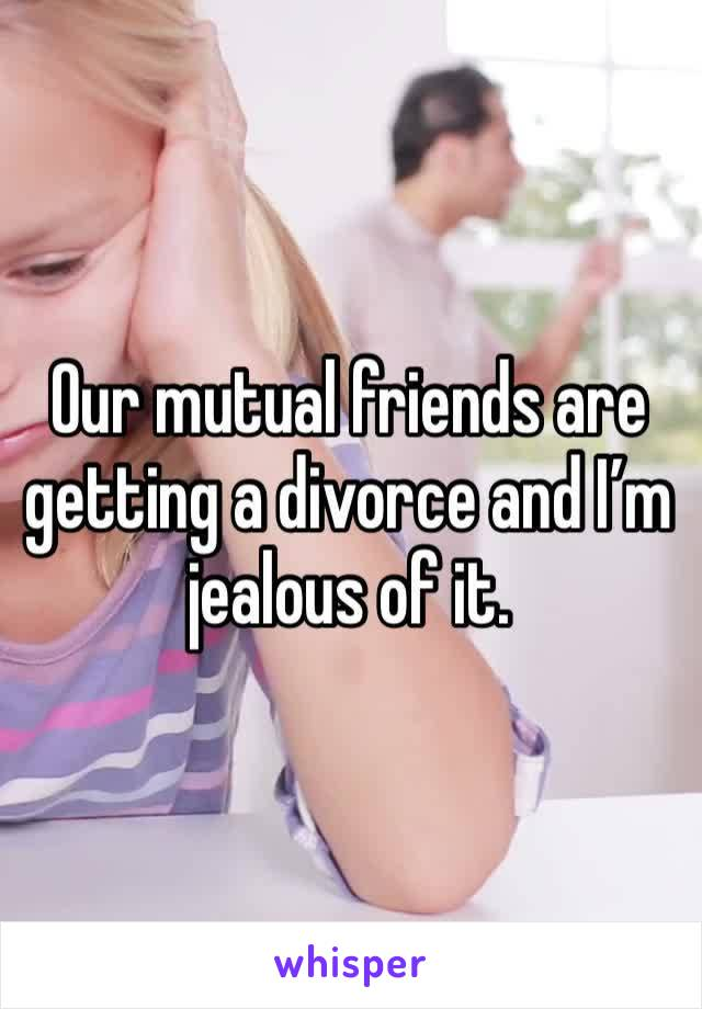 Our mutual friends are getting a divorce and I'm jealous of it.