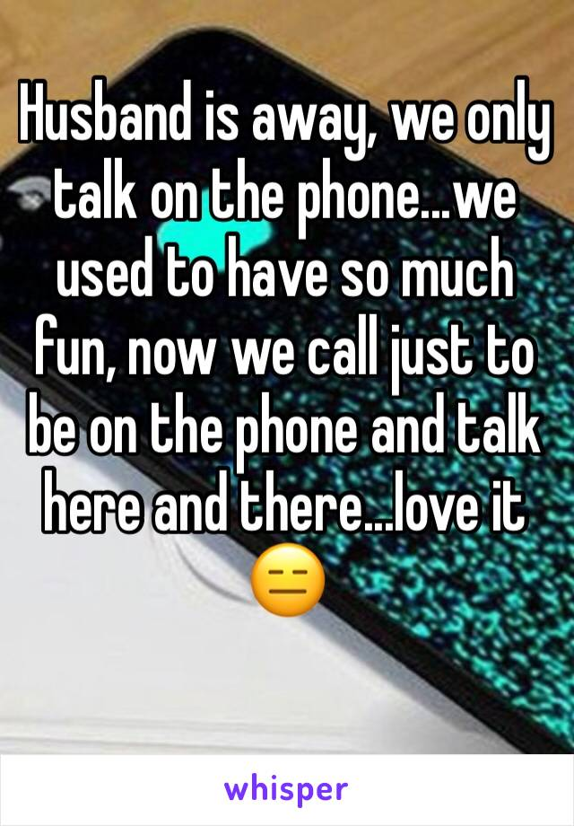 Husband is away, we only talk on the phone...we used to have so much fun, now we call just to be on the phone and talk here and there...love it 😑